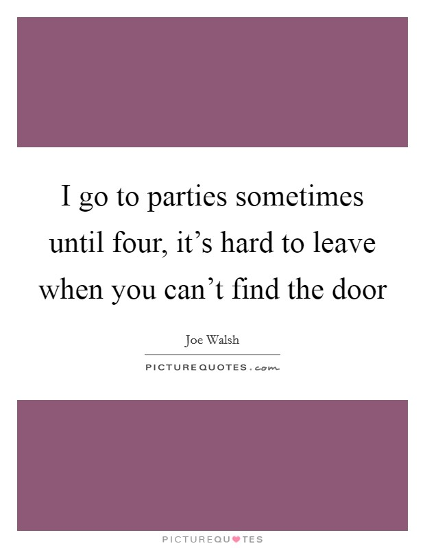 I go to parties sometimes until four, it's hard to leave when you can't find the door Picture Quote #1