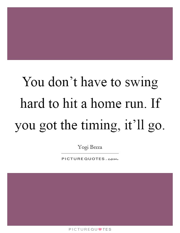 You don't have to swing hard to hit a home run. If you got the timing, it'll go. Picture Quote #1