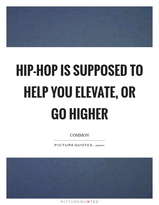 Hip-hop is supposed to help you elevate, or go higher Picture Quote #1