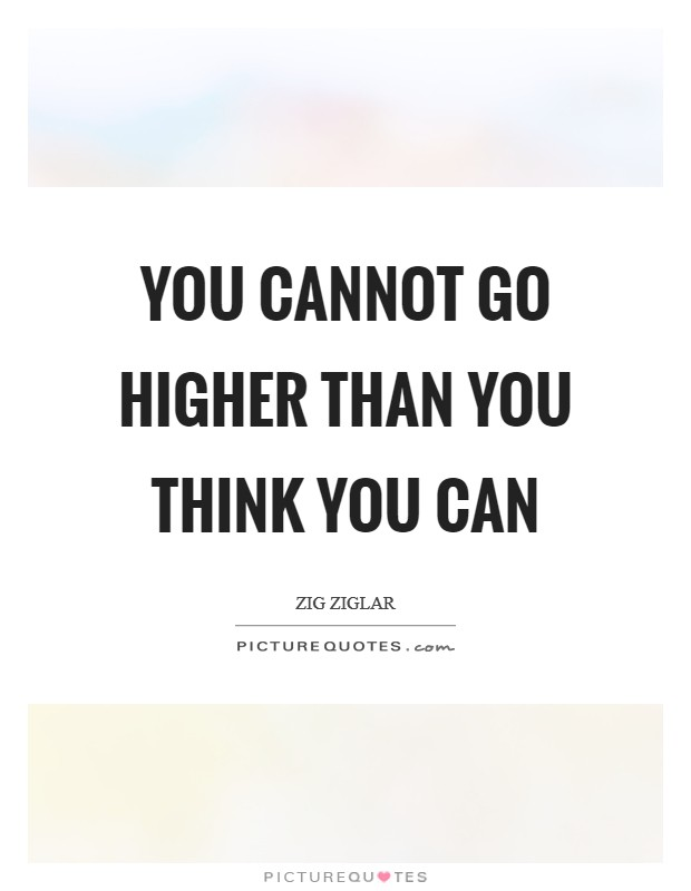 You cannot go higher than you think you can Picture Quote #1