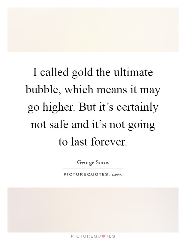 I called gold the ultimate bubble, which means it may go higher. But it's certainly not safe and it's not going to last forever Picture Quote #1