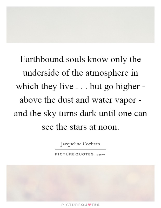 Earthbound souls know only the underside of the atmosphere in which they live . . . but go higher - above the dust and water vapor - and the sky turns dark until one can see the stars at noon Picture Quote #1