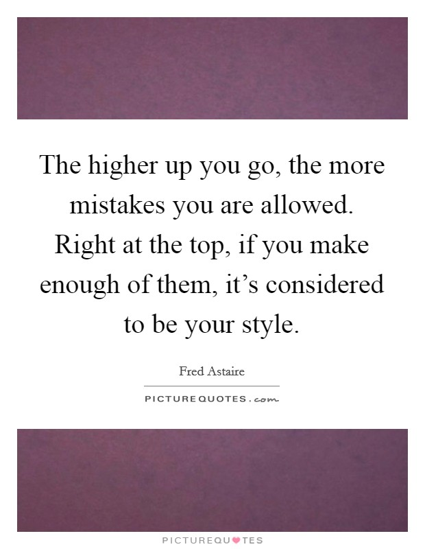 The higher up you go, the more mistakes you are allowed. Right at the top, if you make enough of them, it's considered to be your style. Picture Quote #1