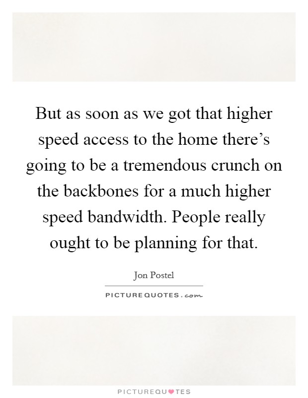 But as soon as we got that higher speed access to the home there's going to be a tremendous crunch on the backbones for a much higher speed bandwidth. People really ought to be planning for that Picture Quote #1