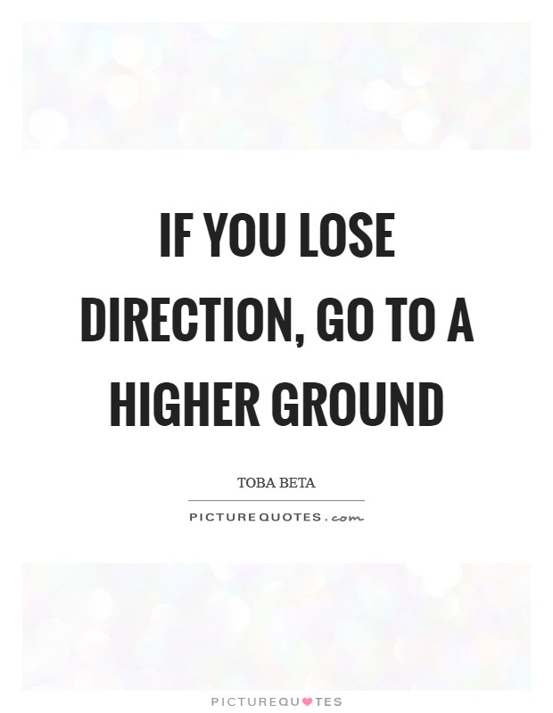 If you lose direction, go to a higher ground Picture Quote #1