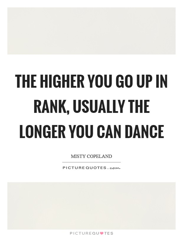 The higher you go up in rank, usually the longer you can dance Picture Quote #1