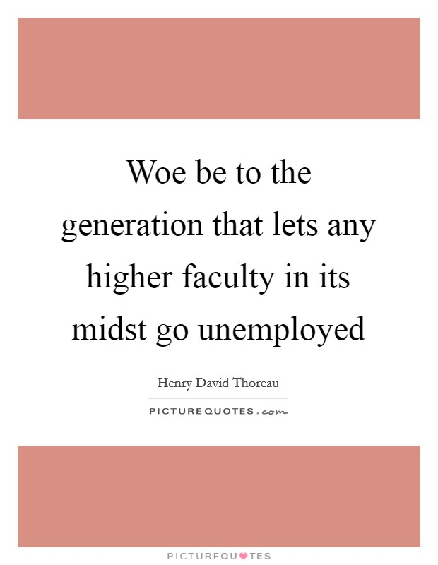 Woe be to the generation that lets any higher faculty in its midst go unemployed Picture Quote #1