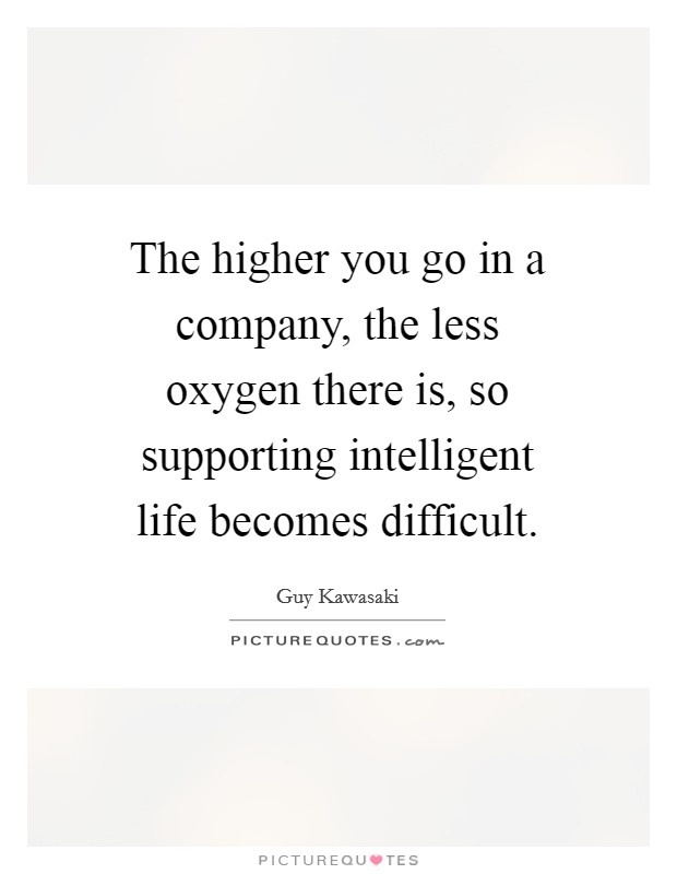 The higher you go in a company, the less oxygen there is, so supporting intelligent life becomes difficult Picture Quote #1