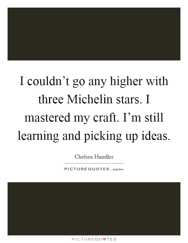 I couldn't go any higher with three Michelin stars. I mastered my craft. I'm still learning and picking up ideas Picture Quote #1