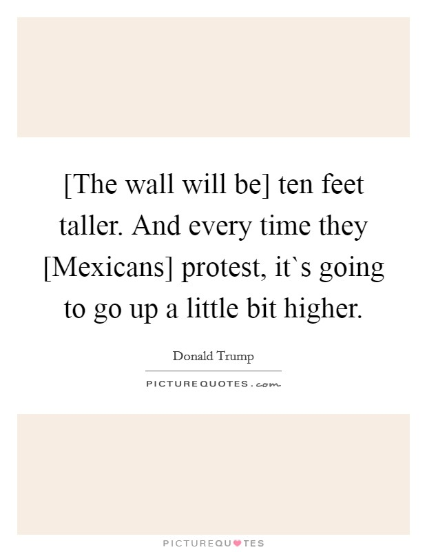 [The wall will be] ten feet taller. And every time they [Mexicans] protest, it`s going to go up a little bit higher Picture Quote #1