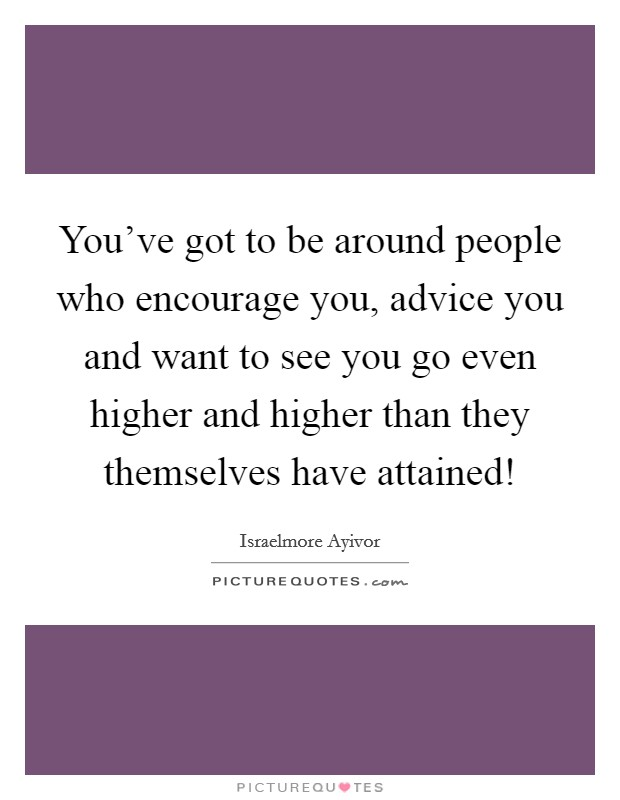 You've got to be around people who encourage you, advice you and want to see you go even higher and higher than they themselves have attained! Picture Quote #1