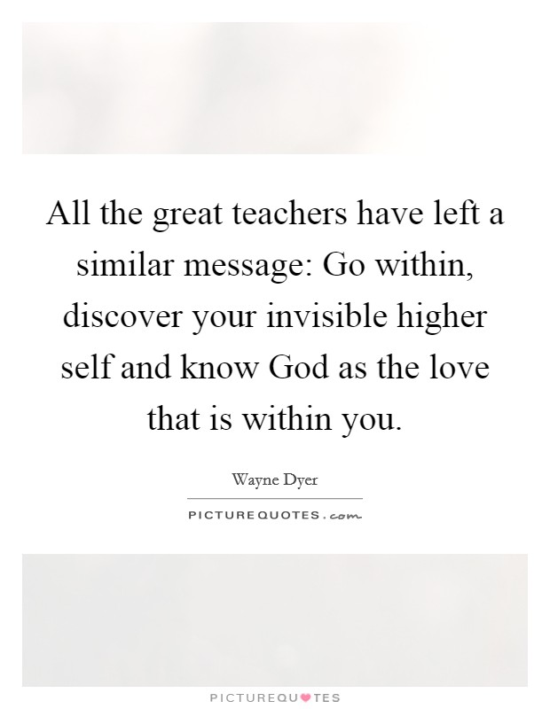 All the great teachers have left a similar message: Go within, discover your invisible higher self and know God as the love that is within you Picture Quote #1