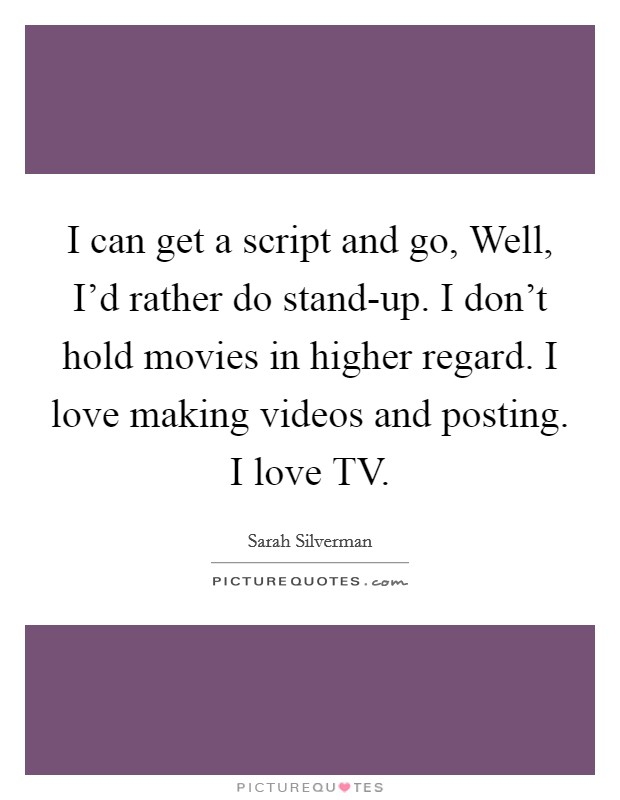 I can get a script and go, Well, I'd rather do stand-up. I don't hold movies in higher regard. I love making videos and posting. I love TV Picture Quote #1