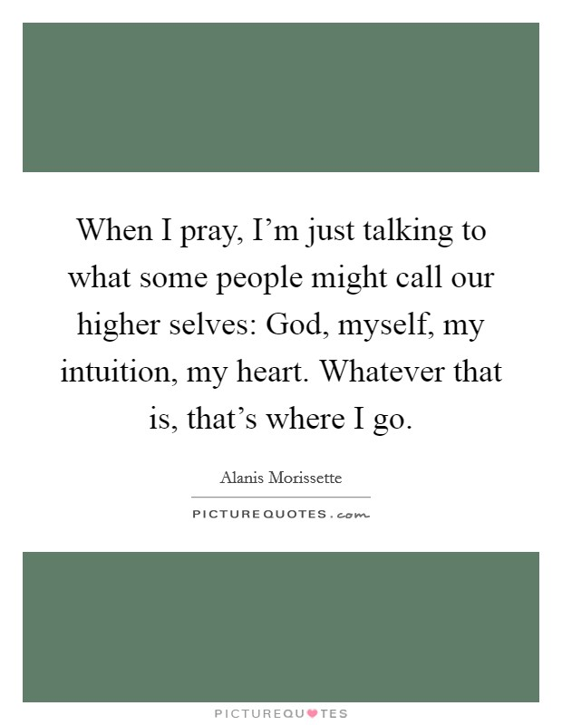 When I pray, I'm just talking to what some people might call our higher selves: God, myself, my intuition, my heart. Whatever that is, that's where I go Picture Quote #1