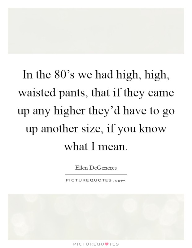In the 80's we had high, high, waisted pants, that if they came up any higher they'd have to go up another size, if you know what I mean Picture Quote #1
