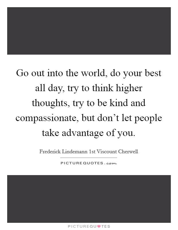 Go out into the world, do your best all day, try to think higher thoughts, try to be kind and compassionate, but don't let people take advantage of you Picture Quote #1