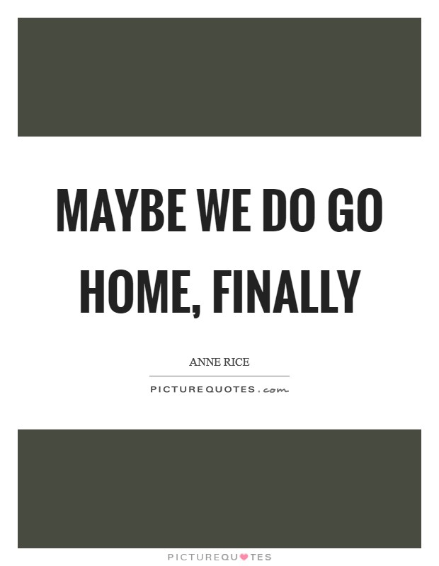 Maybe we do go home, finally Picture Quote #1