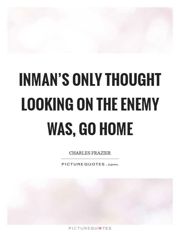 Inman's only thought looking on the enemy was, Go home Picture Quote #1