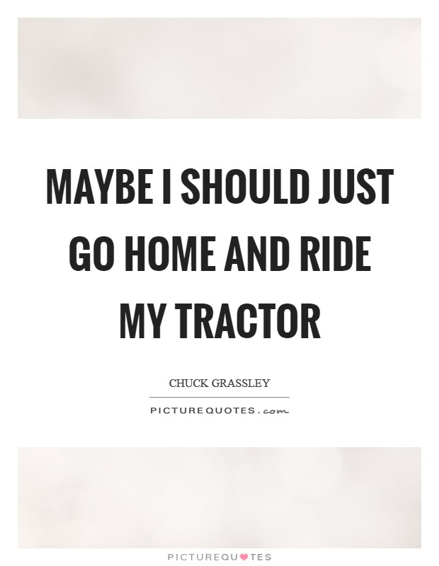 Maybe I should just go home and ride my tractor Picture Quote #1