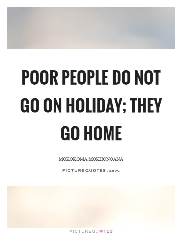 Poor people do not go on holiday; they go home Picture Quote #1