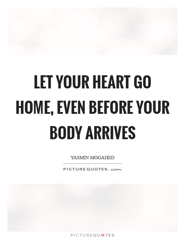 Let your heart go Home, even before your body arrives Picture Quote #1