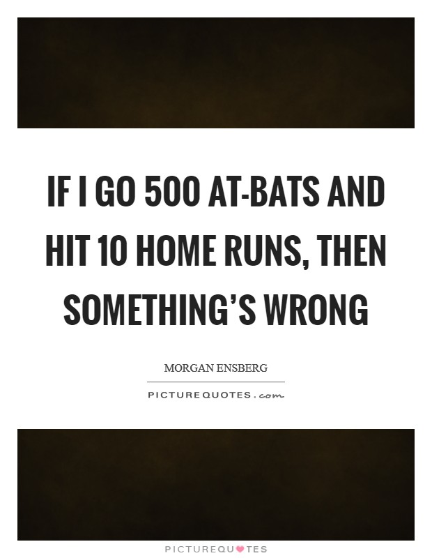 If I go 500 at-bats and hit 10 home runs, then something's wrong Picture Quote #1
