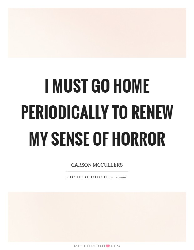 I must go home periodically to renew my sense of horror Picture Quote #1
