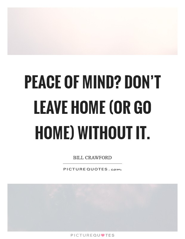 Peace of Mind? Don't leave home (or go home) without it Picture Quote #1