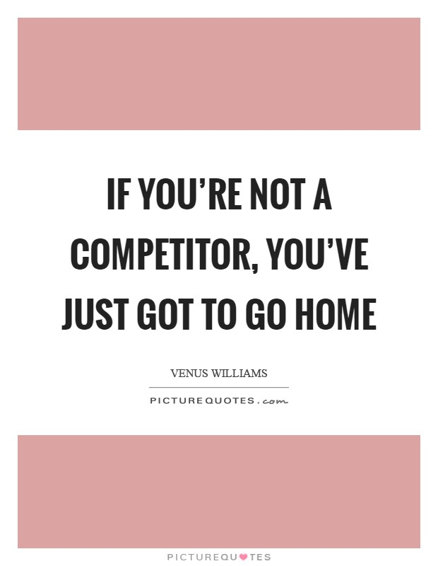 If you're not a competitor, you've just got to go home Picture Quote #1