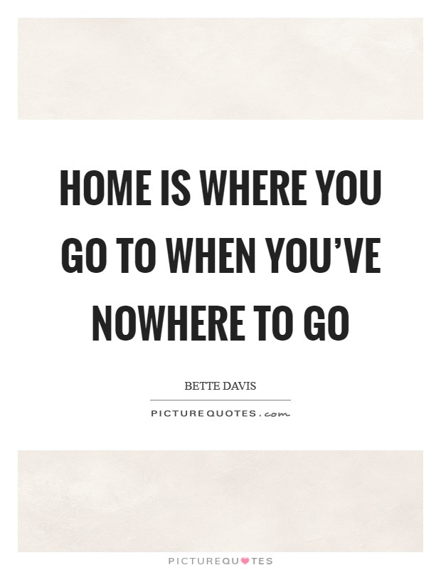 Home is where you go to when you've nowhere to go Picture Quote #1