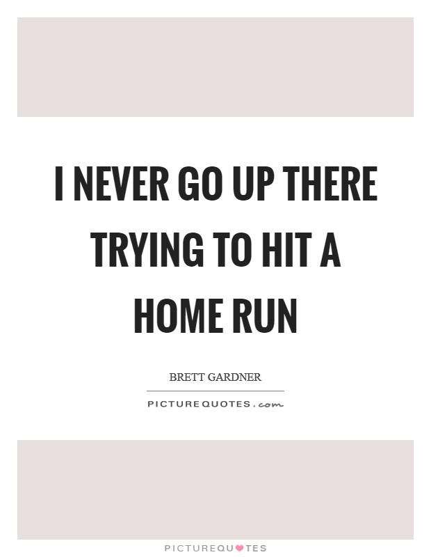 I never go up there trying to hit a home run Picture Quote #1