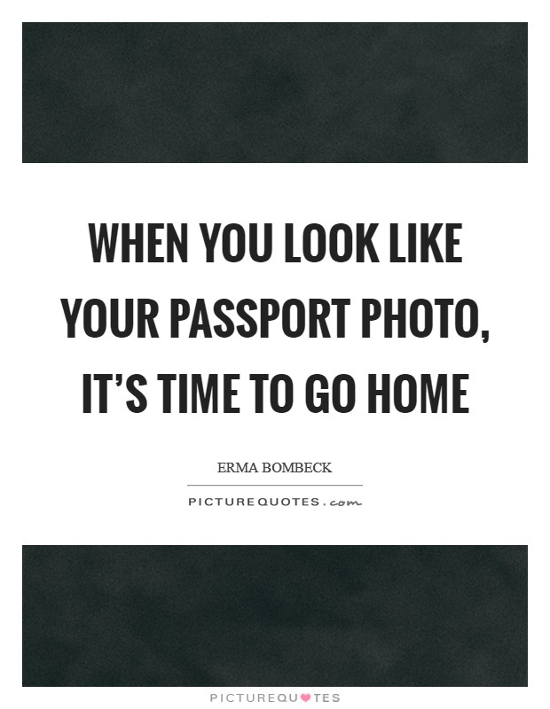When you look like your passport photo, it's time to go home Picture Quote #1