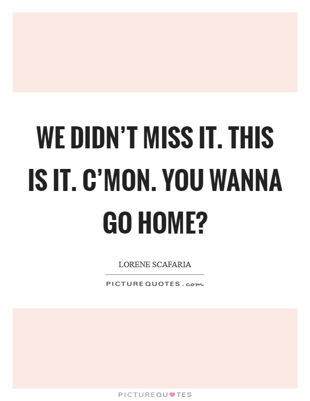 We didn't miss it. This is it. C'mon. You wanna go home? Picture Quote #1