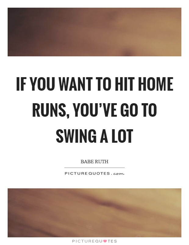 If you want to hit home runs, you've go to swing a lot Picture Quote #1
