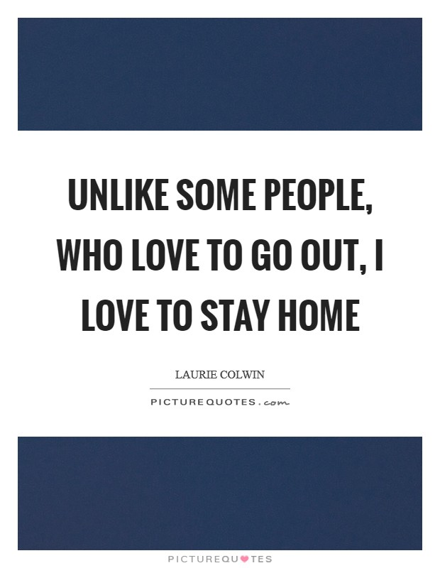 Unlike some people, who love to go out, I love to stay home Picture Quote #1