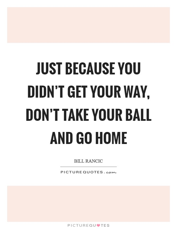 Just because you didn't get your way, don't take your ball and go home Picture Quote #1