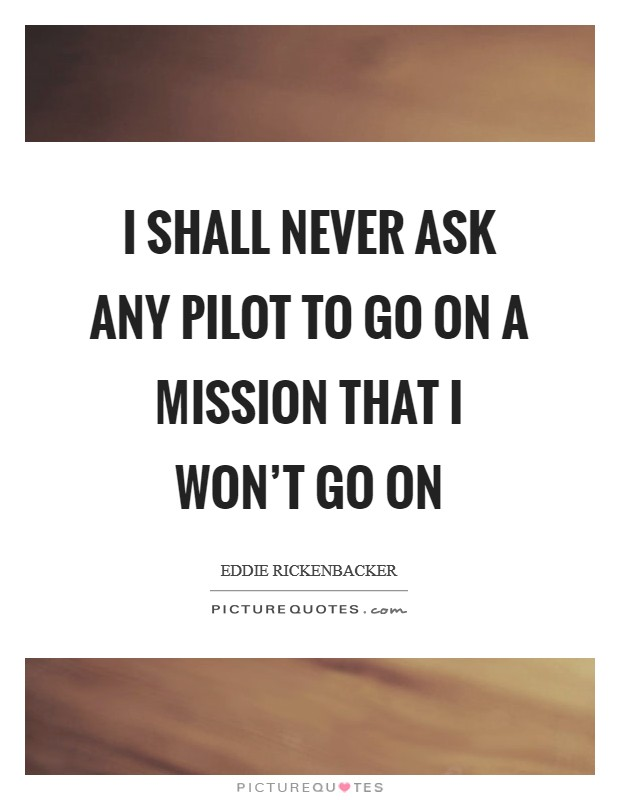I shall never ask any pilot to go on a mission that I won't go on Picture Quote #1