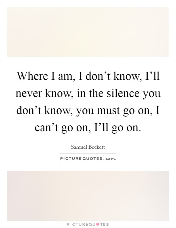 Where I am, I don't know, I'll never know, in the silence you don't know, you must go on, I can't go on, I'll go on Picture Quote #1