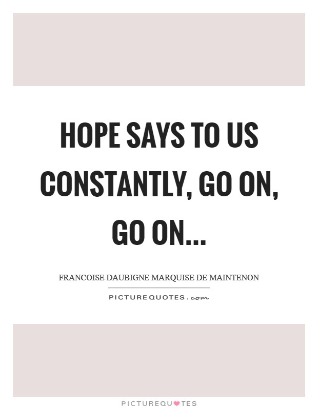 Hope says to us constantly, Go on, go on Picture Quote #1