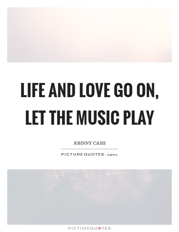 Life and love go on, let the music play Picture Quote #1