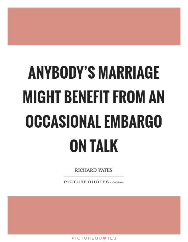 Anybody's marriage might benefit from an occasional embargo on talk Picture Quote #1