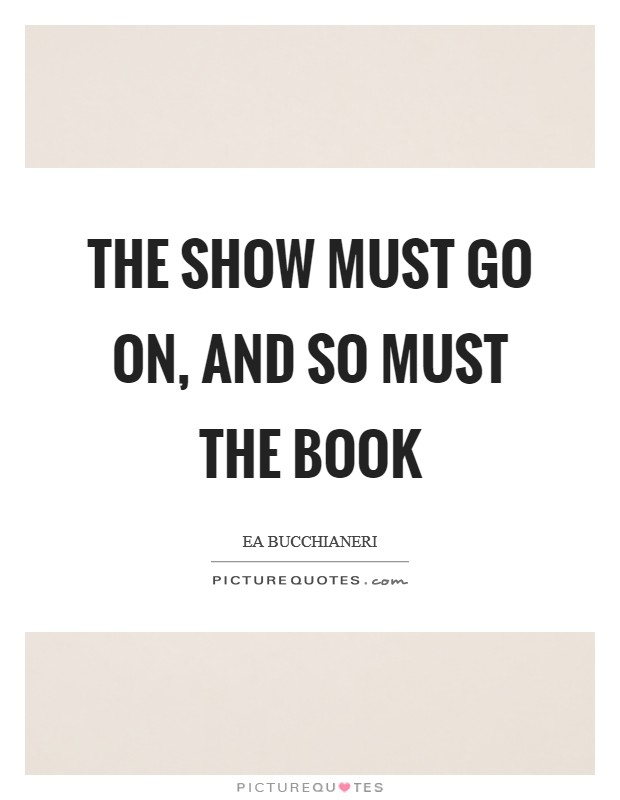 The show must go on, and so must The Book Picture Quote #1
