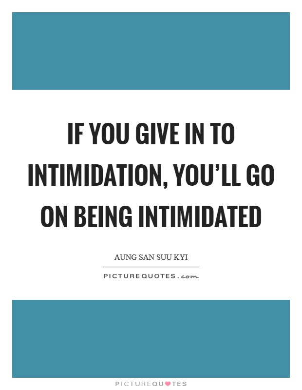 If you give in to intimidation, you'll go on being intimidated Picture Quote #1
