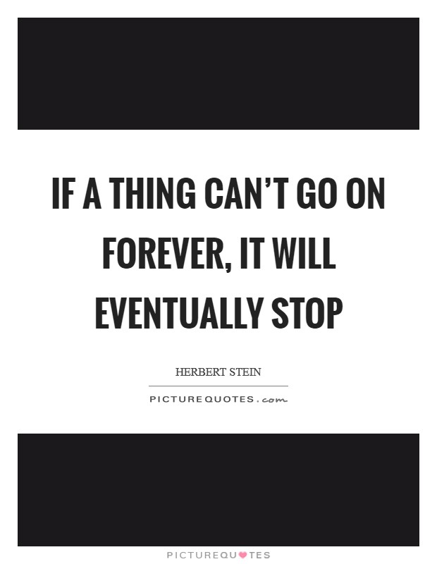 If a thing can't go on forever, it will eventually stop Picture Quote #1