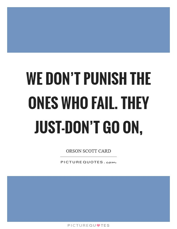 We don't punish the ones who fail. They just-don't go on, Picture Quote #1