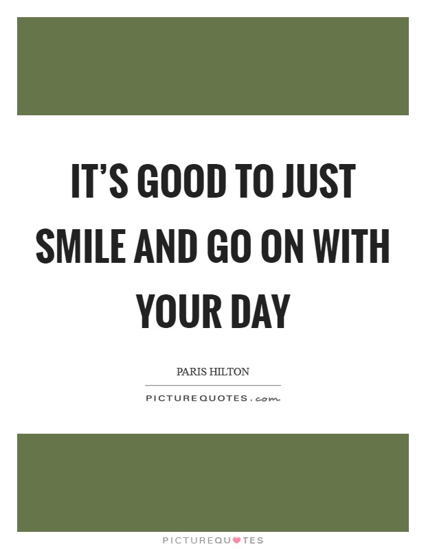 It's good to just smile and go on with your day Picture Quote #1