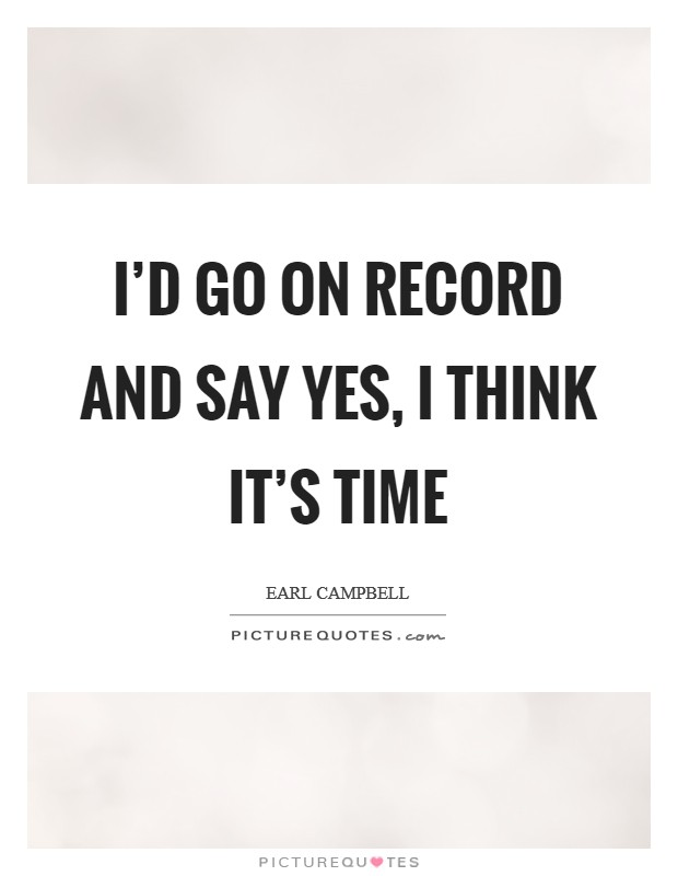 I'd go on record and say yes, I think it's time Picture Quote #1