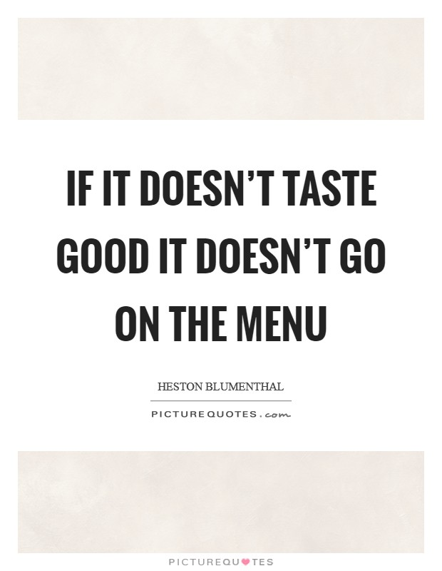 If it doesn't taste good it doesn't go on the menu Picture Quote #1