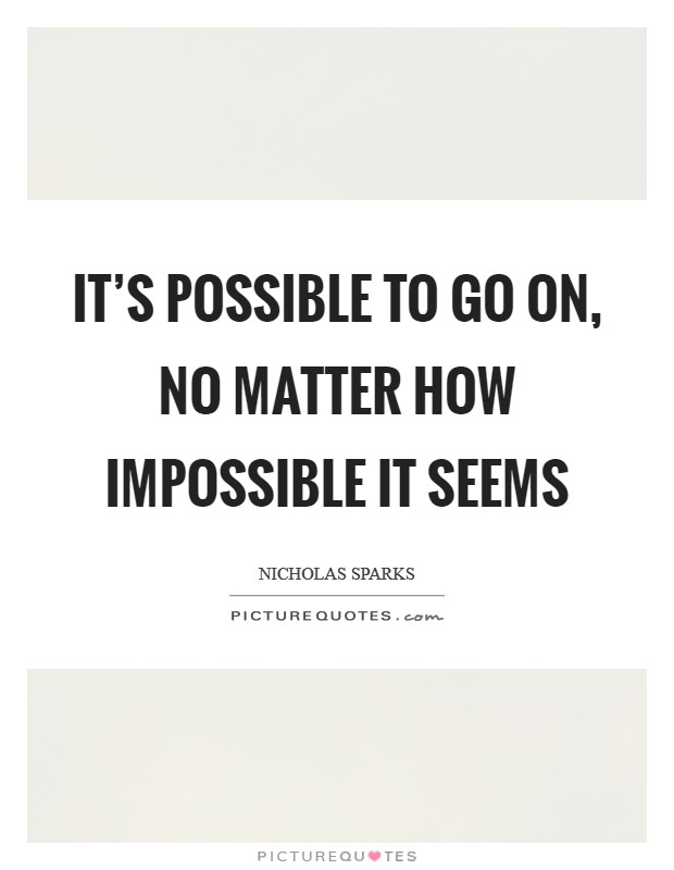 It's possible to go on, no matter how impossible it seems Picture Quote #1