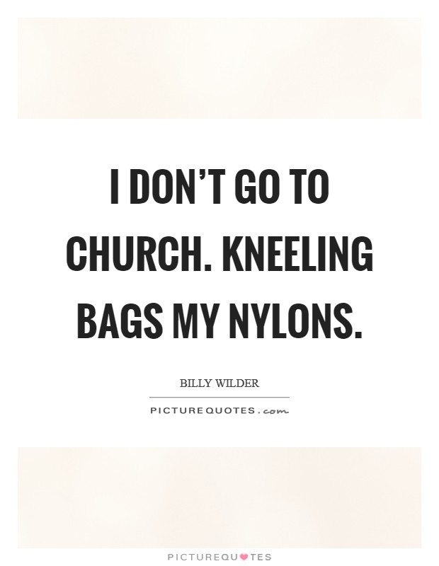 I don't go to church. Kneeling bags my nylons Picture Quote #1